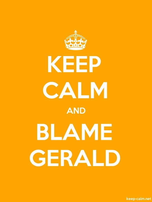 KEEP CALM AND BLAME GERALD - white/orange - Default (600x800)