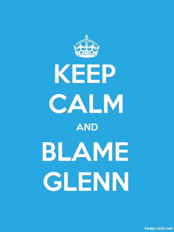 KEEP CALM AND BLAME GLENN - white/blue - Default (600x800)