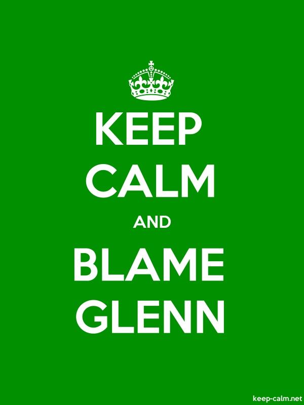 KEEP CALM AND BLAME GLENN - white/green - Default (600x800)