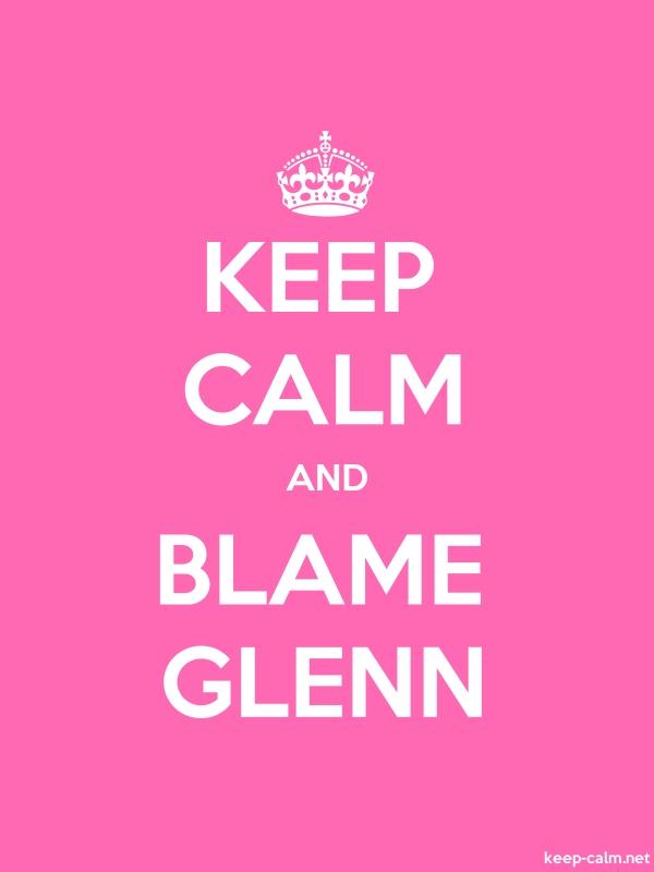 KEEP CALM AND BLAME GLENN - white/pink - Default (600x800)