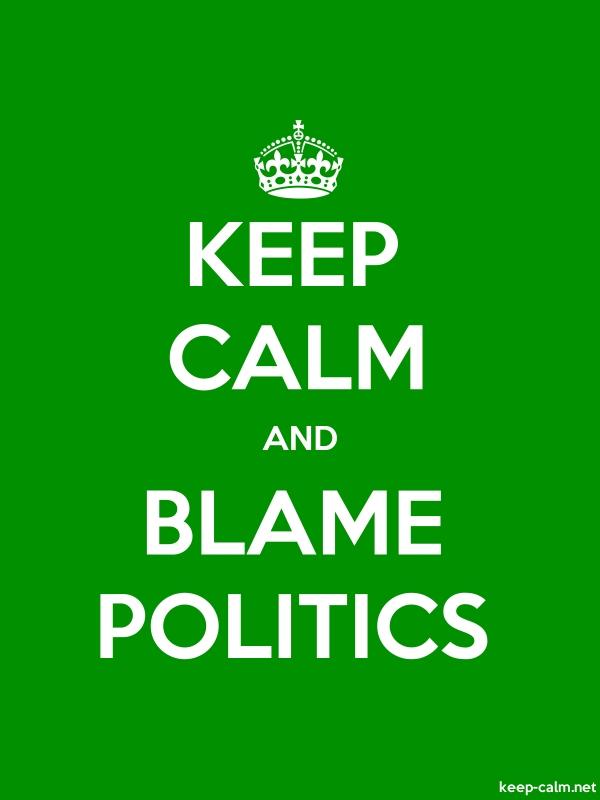 KEEP CALM AND BLAME POLITICS - white/green - Default (600x800)
