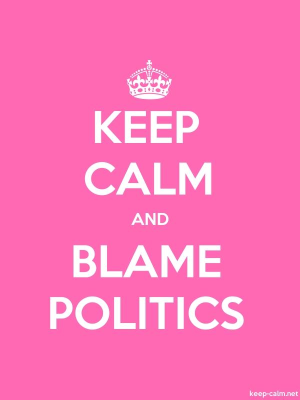 KEEP CALM AND BLAME POLITICS - white/pink - Default (600x800)