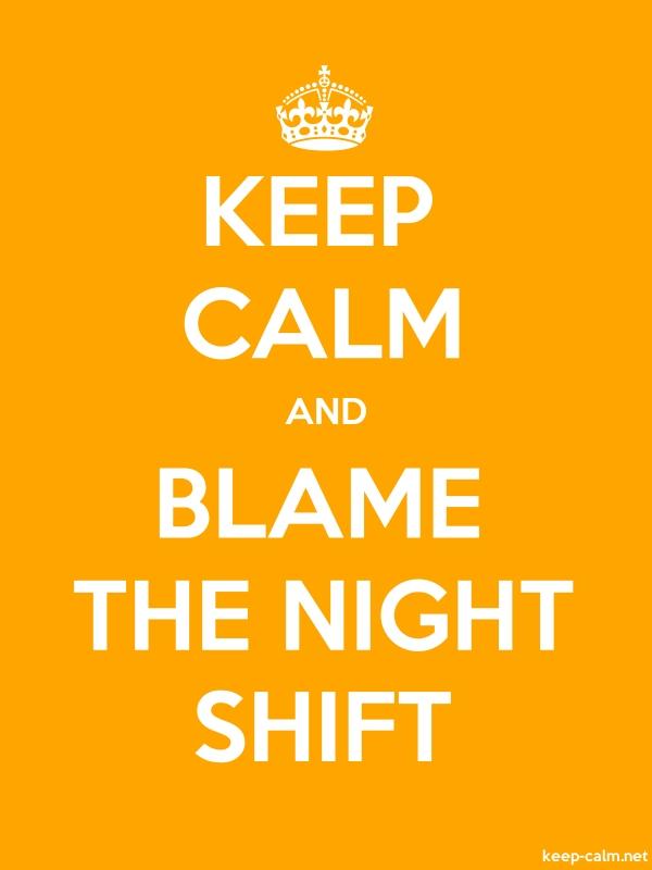 KEEP CALM AND BLAME THE NIGHT SHIFT - white/orange - Default (600x800)