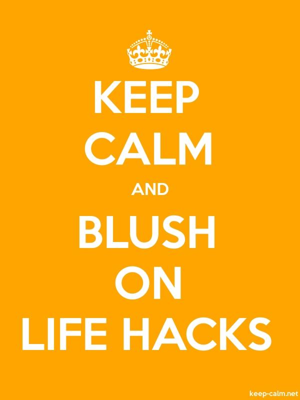 KEEP CALM AND BLUSH ON LIFE HACKS - white/orange - Default (600x800)