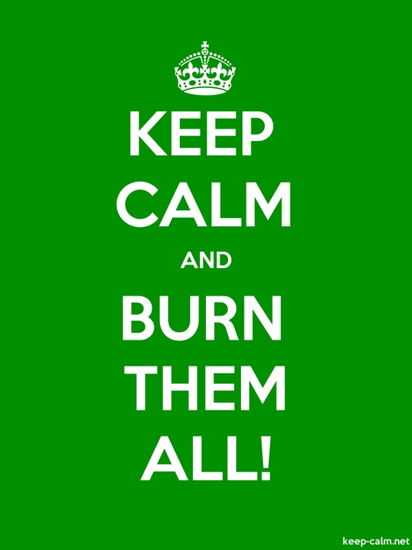 KEEP CALM AND BURN THEM ALL! - white/green - Default (600x800)