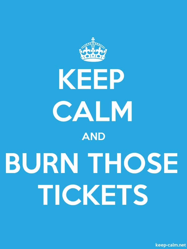 KEEP CALM AND BURN THOSE TICKETS - white/blue - Default (600x800)