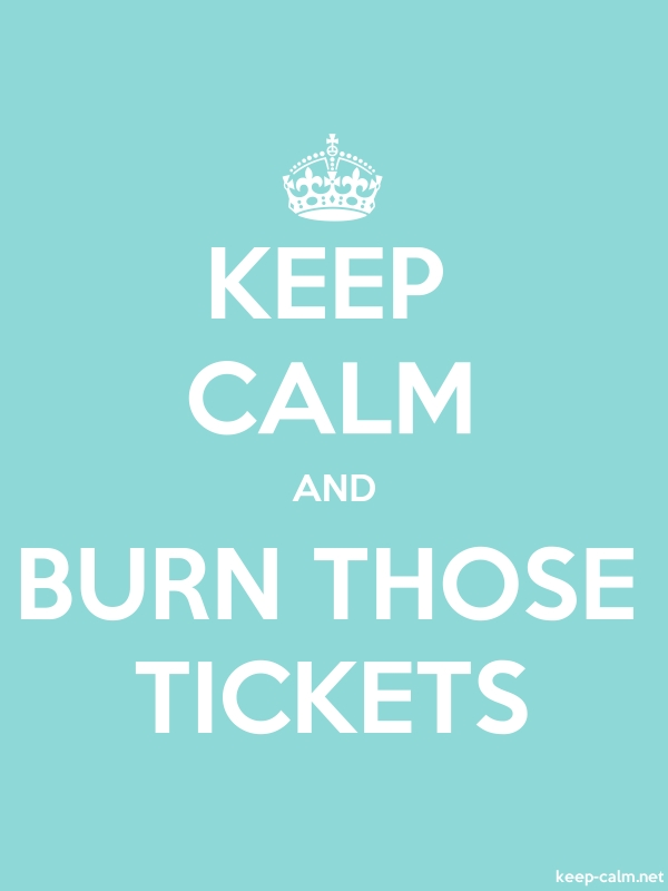KEEP CALM AND BURN THOSE TICKETS - white/lightblue - Default (600x800)