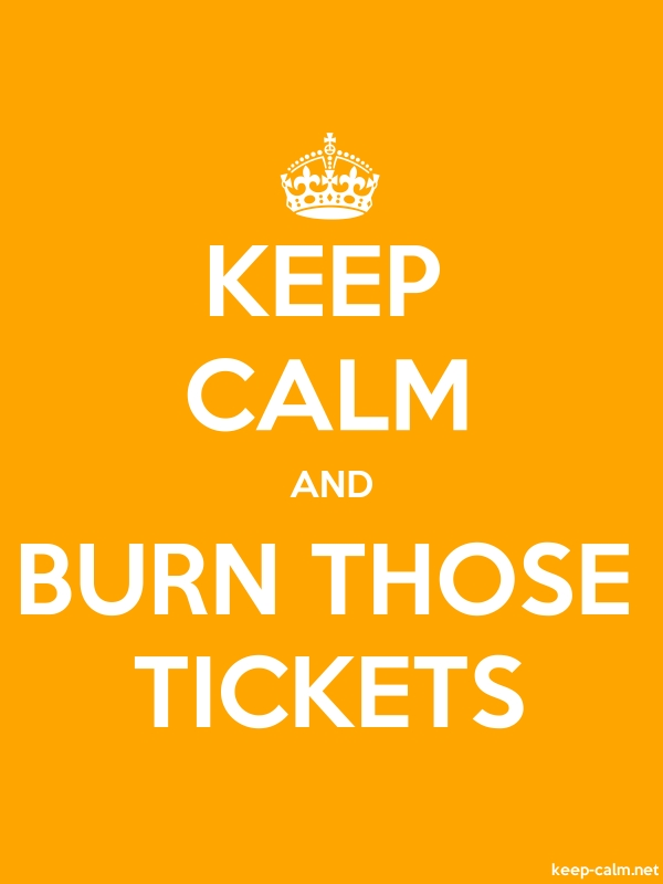 KEEP CALM AND BURN THOSE TICKETS - white/orange - Default (600x800)