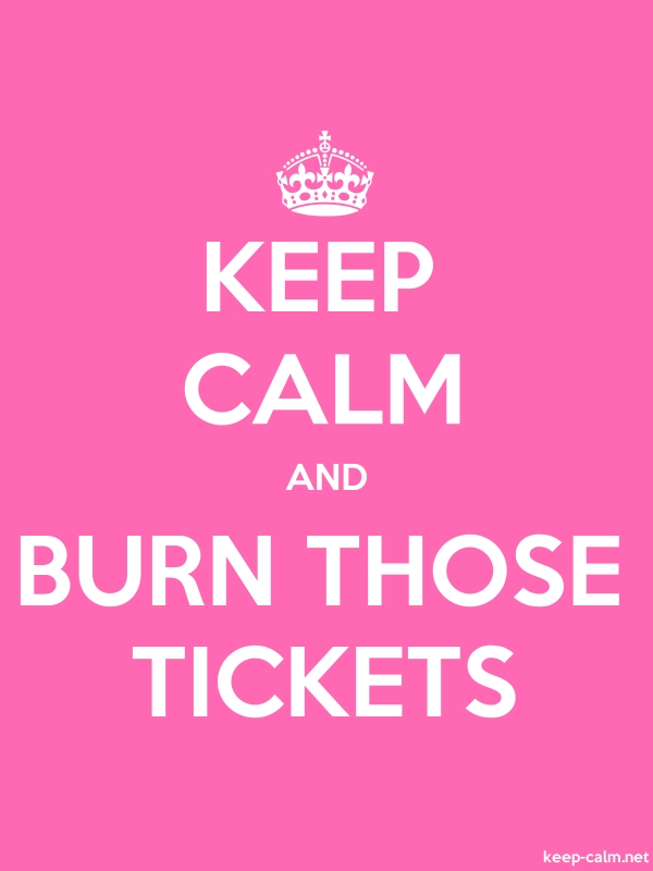 KEEP CALM AND BURN THOSE TICKETS - white/pink - Default (600x800)