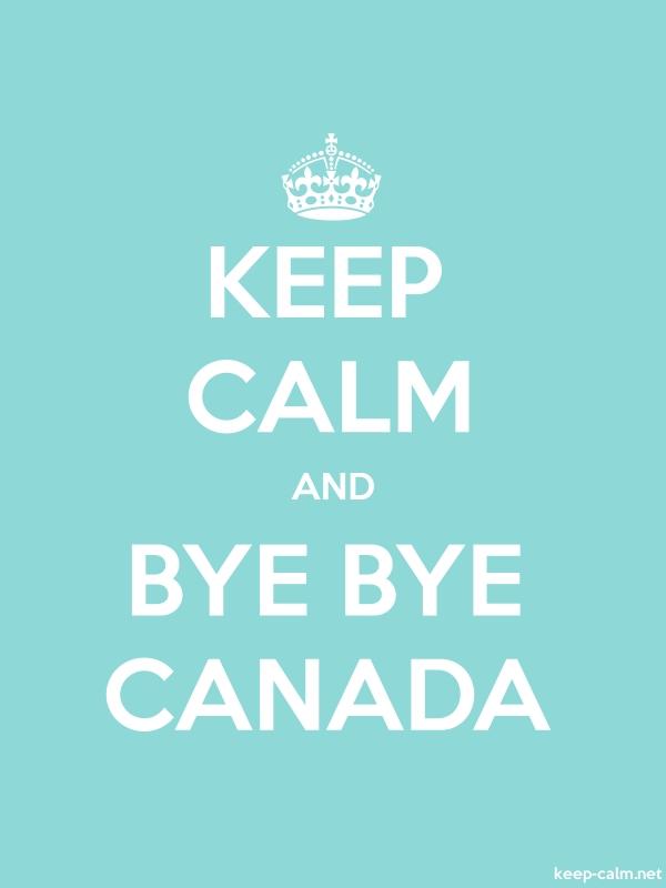 KEEP CALM AND BYE BYE CANADA - white/lightblue - Default (600x800)