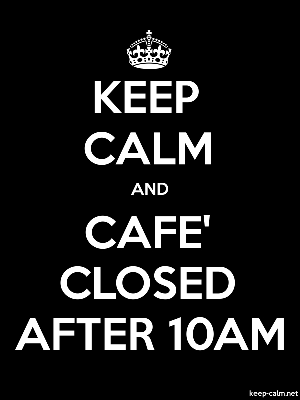 KEEP CALM AND CAFE' CLOSED AFTER 10AM - white/black - Default (600x800)