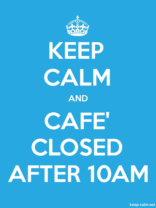 KEEP CALM AND CAFE' CLOSED AFTER 10AM - white/blue - Default (600x800)