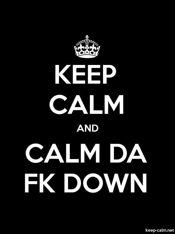 KEEP CALM AND CALM DA FK DOWN - white/black - Default (600x800)