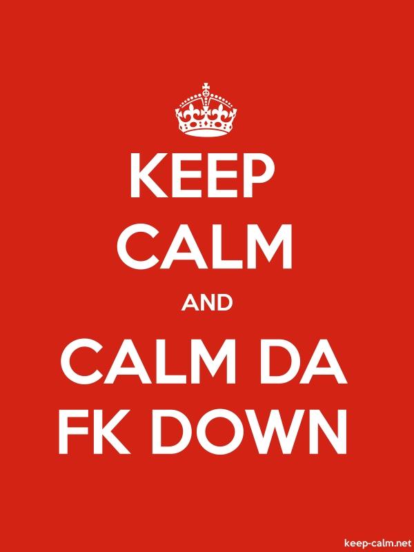 KEEP CALM AND CALM DA FK DOWN - white/red - Default (600x800)