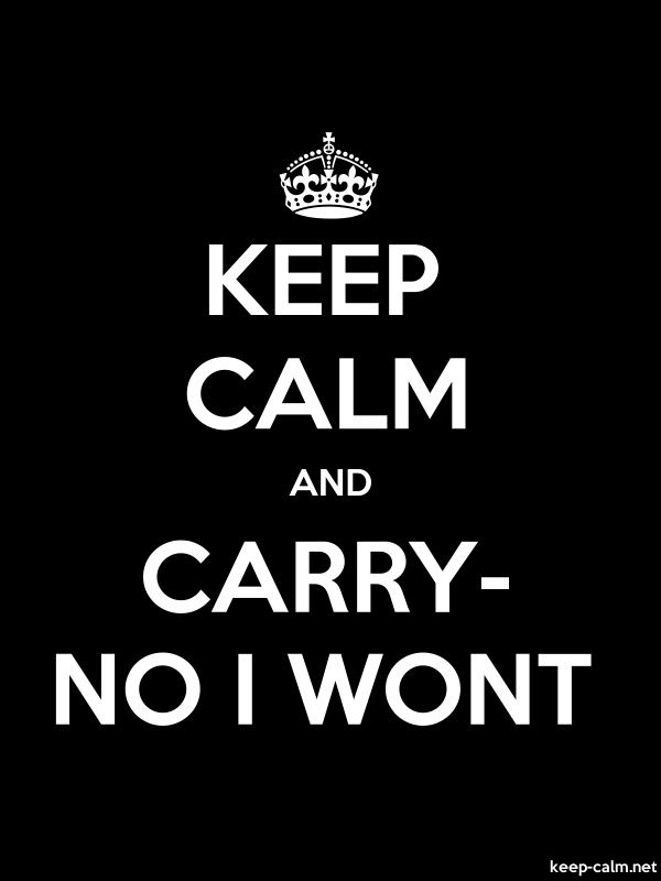 KEEP CALM AND CARRY- NO I WONT - white/black - Default (600x800)