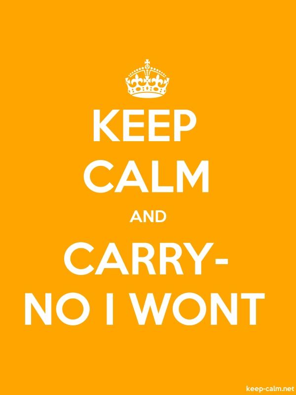 KEEP CALM AND CARRY- NO I WONT - white/orange - Default (600x800)