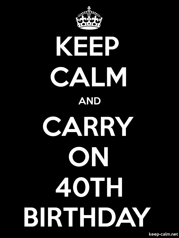 KEEP CALM AND CARRY ON 40TH BIRTHDAY - white/black - Default (600x800)