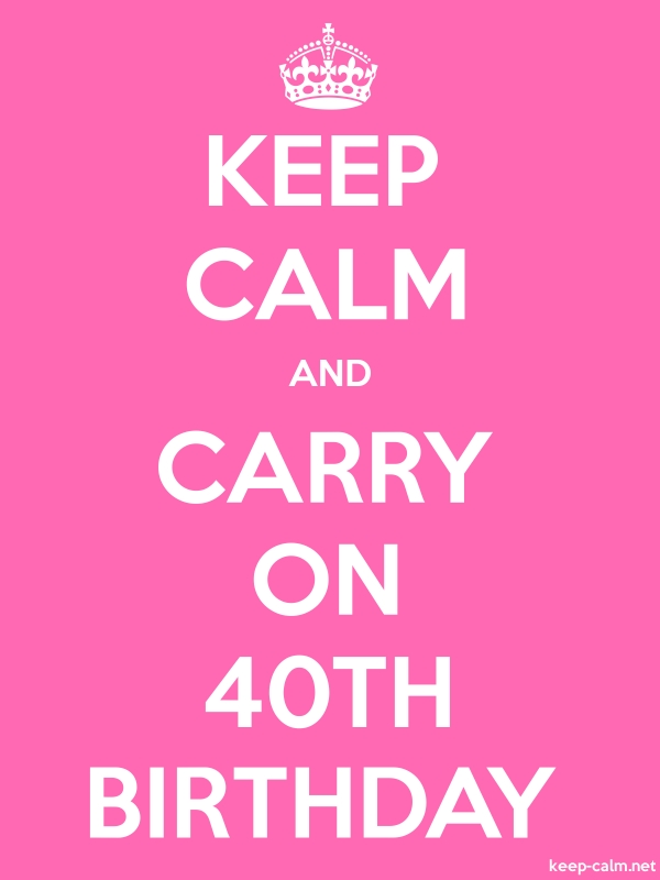 KEEP CALM AND CARRY ON 40TH BIRTHDAY - white/pink - Default (600x800)