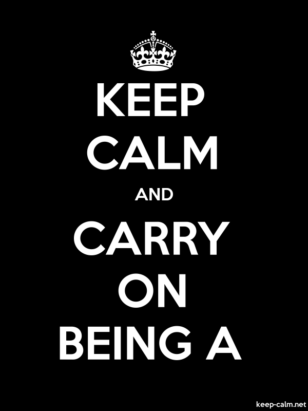 KEEP CALM AND CARRY ON BEING A - white/black - Default (600x800)