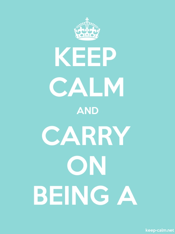 KEEP CALM AND CARRY ON BEING A - white/lightblue - Default (600x800)