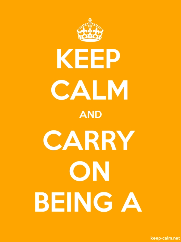 KEEP CALM AND CARRY ON BEING A - white/orange - Default (600x800)