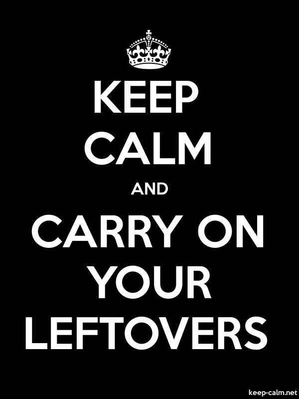 KEEP CALM AND CARRY ON YOUR LEFTOVERS - white/black - Default (600x800)
