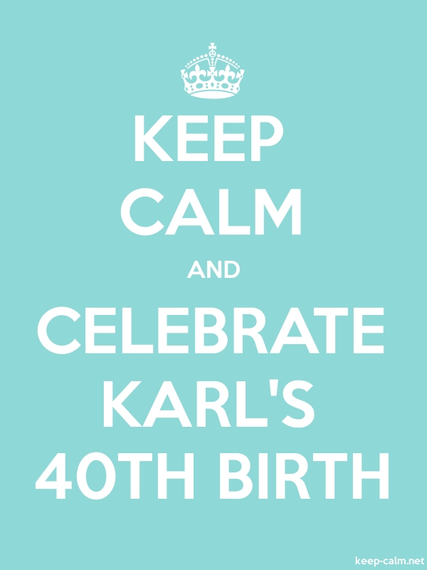 KEEP CALM AND CELEBRATE KARL'S 40TH BIRTH - white/lightblue - Default (600x800)