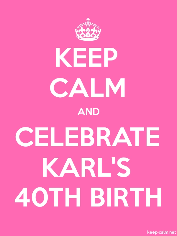 KEEP CALM AND CELEBRATE KARL'S 40TH BIRTH - white/pink - Default (600x800)