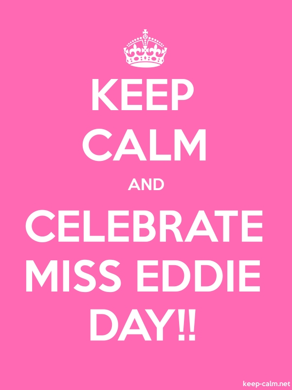 KEEP CALM AND CELEBRATE MISS EDDIE DAY!! - white/pink - Default (600x800)