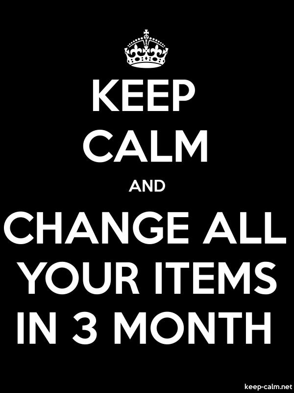 KEEP CALM AND CHANGE ALL YOUR ITEMS IN 3 MONTH - white/black - Default (600x800)