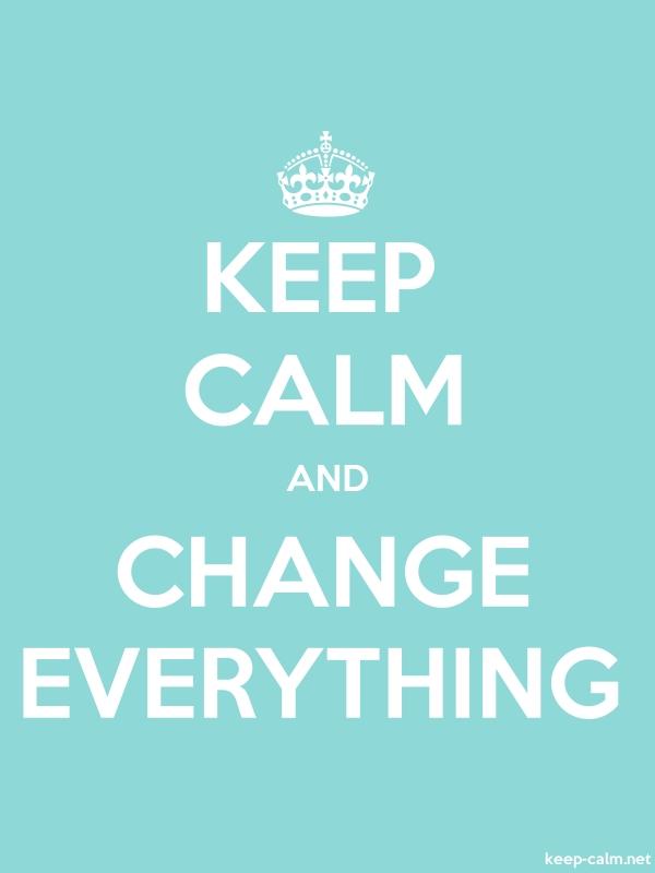 KEEP CALM AND CHANGE EVERYTHING - white/lightblue - Default (600x800)