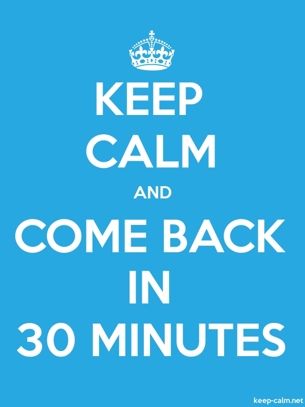 KEEP CALM AND COME BACK IN 30 MINUTES - white/blue - Default (600x800)