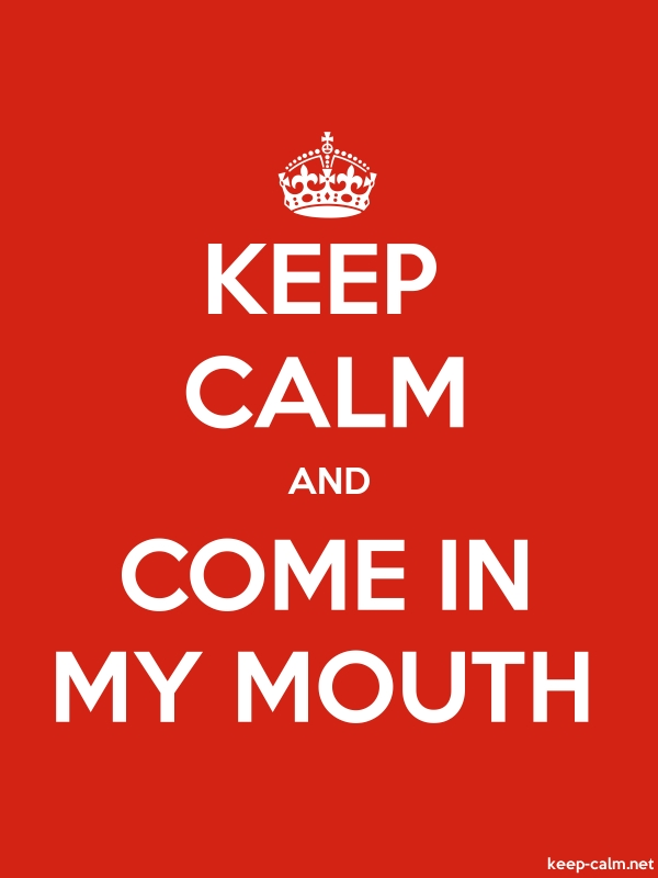 KEEP CALM AND COME IN MY MOUTH - white/red - Default (600x800)