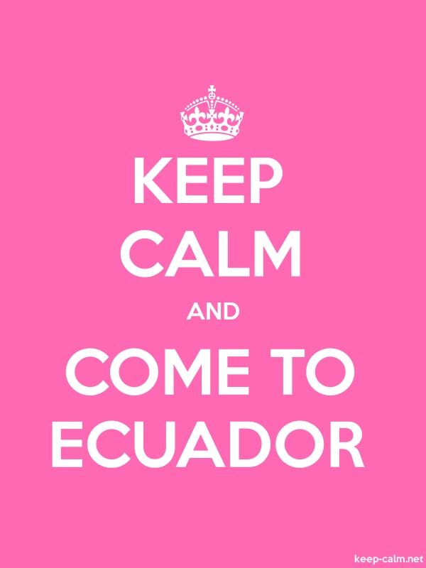 KEEP CALM AND COME TO ECUADOR - white/pink - Default (600x800)