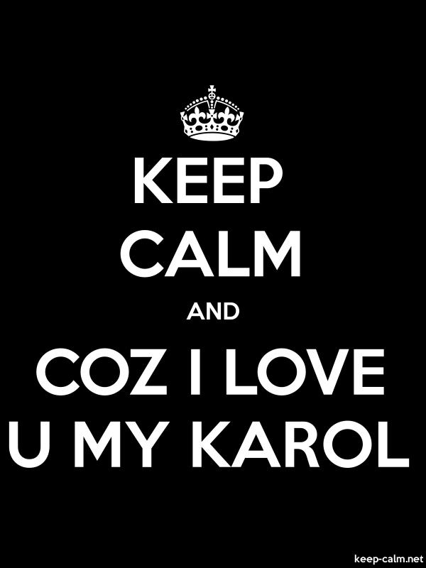 KEEP CALM AND COZ I LOVE U MY KAROL - white/black - Default (600x800)