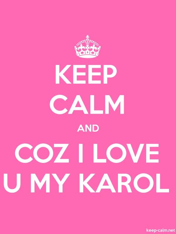 KEEP CALM AND COZ I LOVE U MY KAROL - white/pink - Default (600x800)