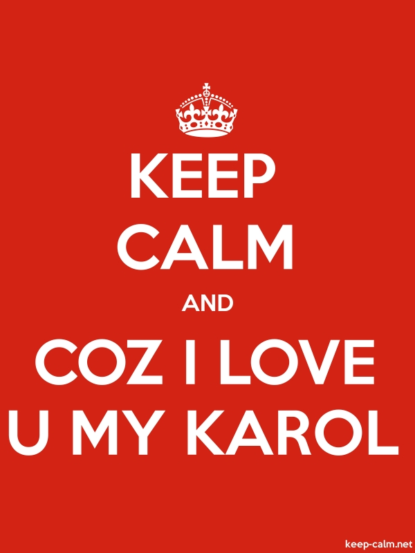 KEEP CALM AND COZ I LOVE U MY KAROL - white/red - Default (600x800)