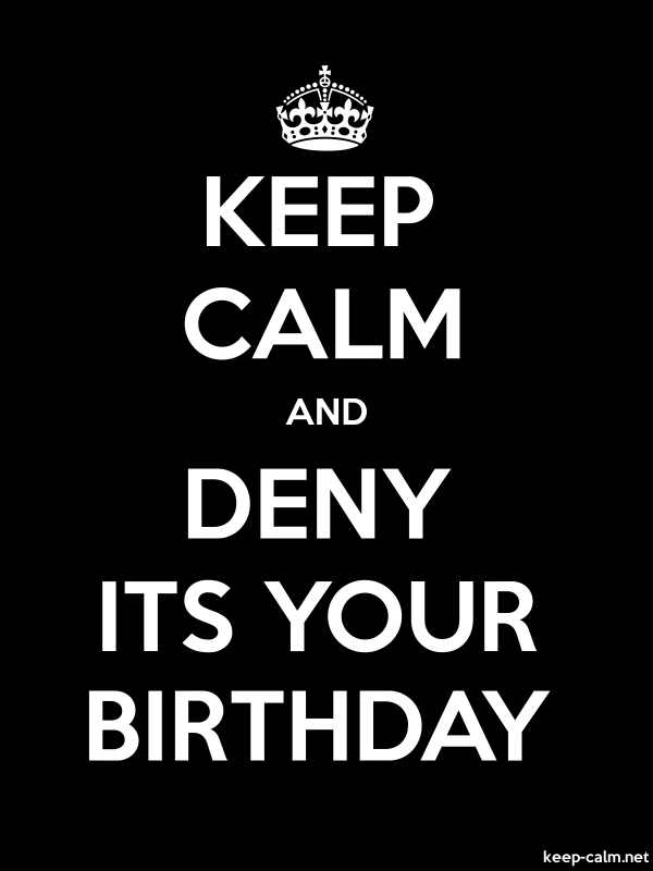 KEEP CALM AND DENY ITS YOUR BIRTHDAY - white/black - Default (600x800)