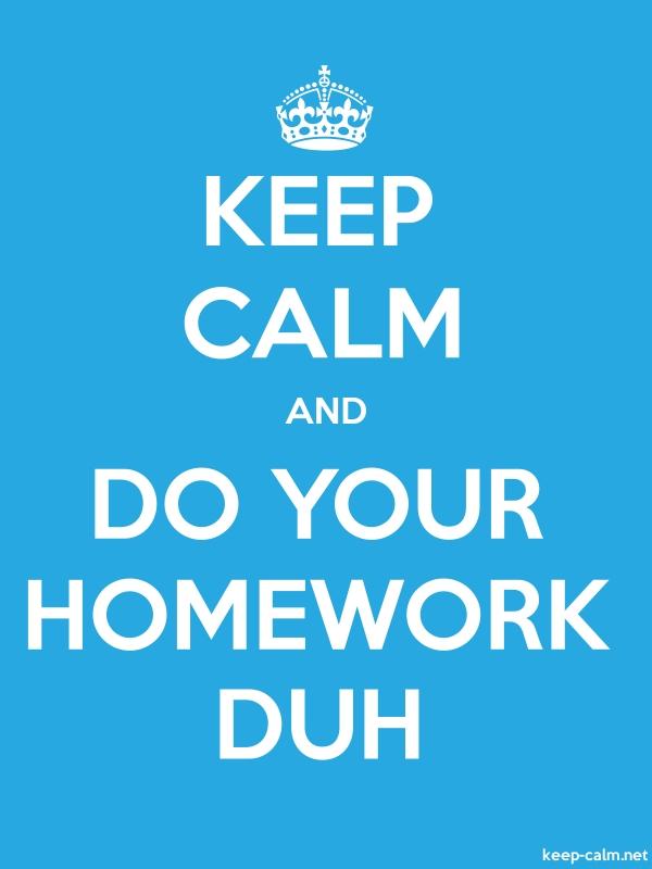 KEEP CALM AND DO YOUR HOMEWORK DUH - white/blue - Default (600x800)