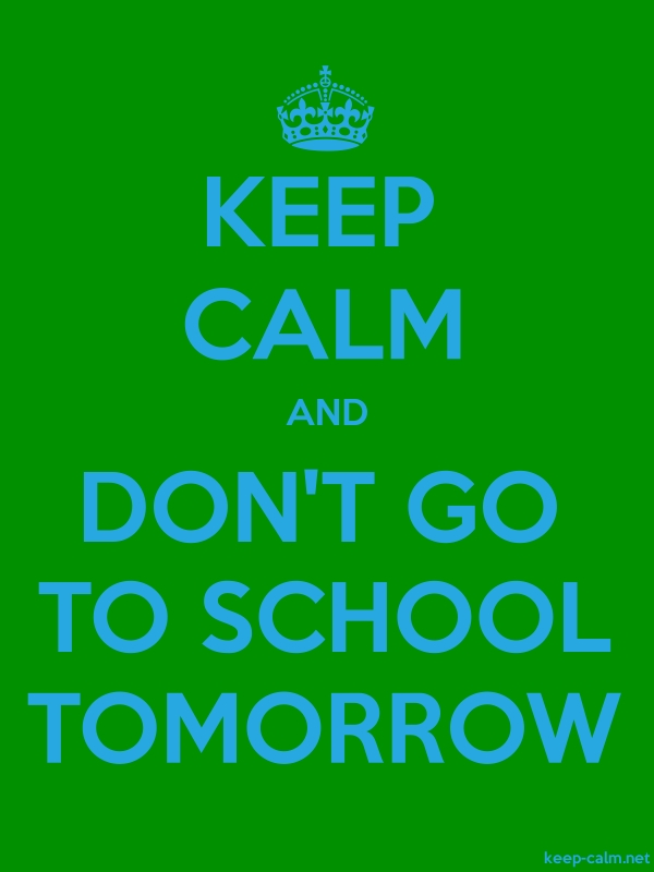KEEP CALM AND DON'T GO TO SCHOOL TOMORROW - blue/green - Default (600x800)