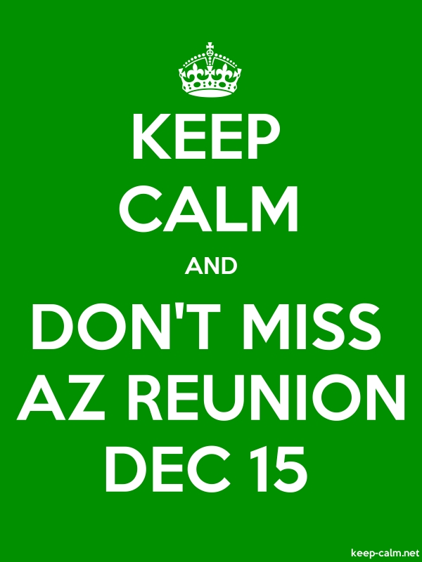 KEEP CALM AND DON'T MISS AZ REUNION DEC 15 - white/green - Default (600x800)