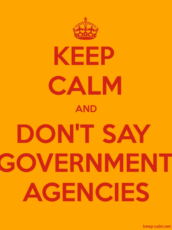 KEEP CALM AND DON'T SAY GOVERNMENT AGENCIES - red/orange - Default (600x800)