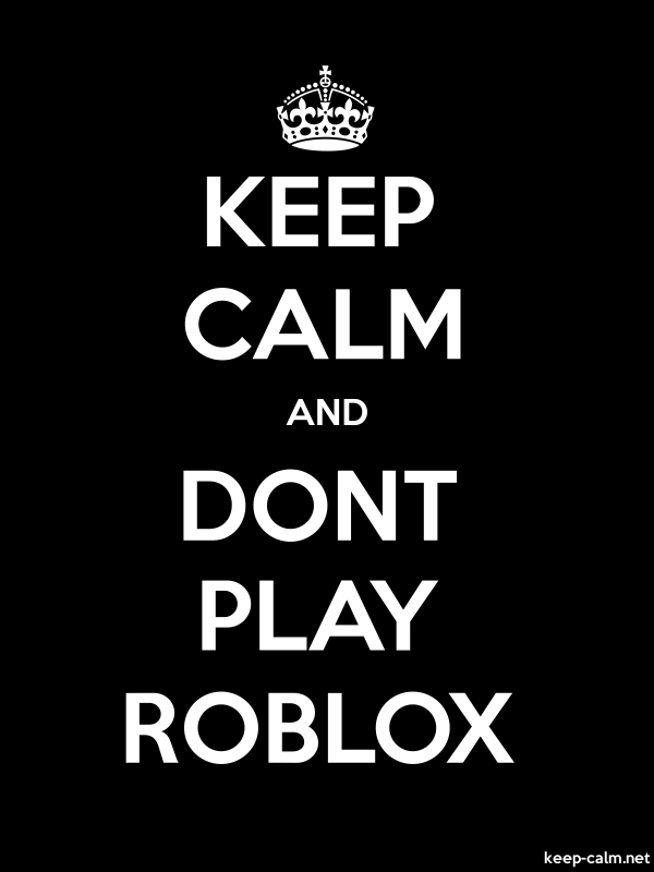 KEEP CALM AND DONT PLAY ROBLOX - white/black - Default (600x800)