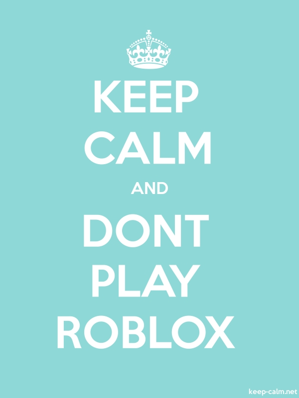 KEEP CALM AND DONT PLAY ROBLOX - white/lightblue - Default (600x800)