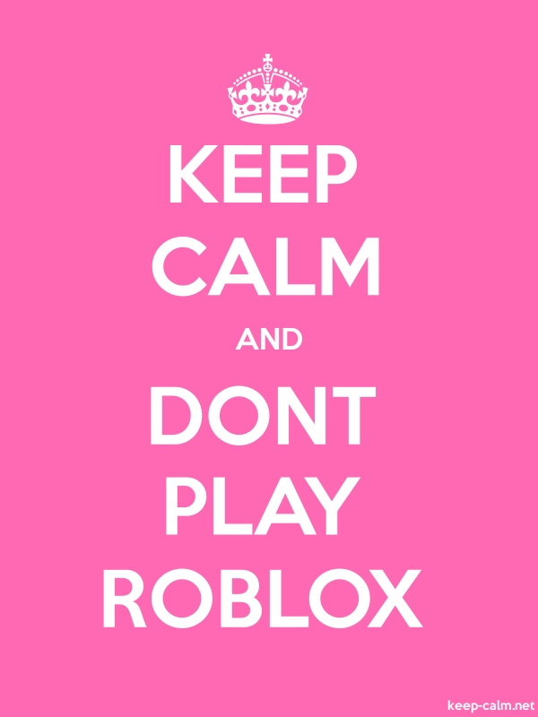 KEEP CALM AND DONT PLAY ROBLOX - white/pink - Default (600x800)