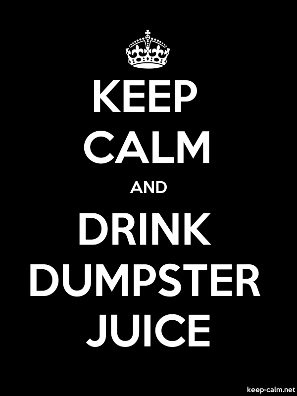 KEEP CALM AND DRINK DUMPSTER JUICE - white/black - Default (600x800)