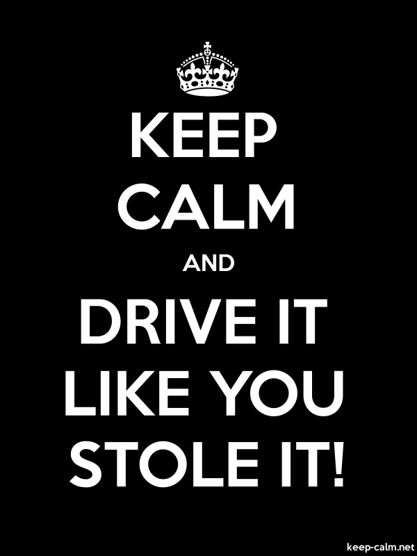 KEEP CALM AND DRIVE IT LIKE YOU STOLE IT! - white/black - Default (600x800)