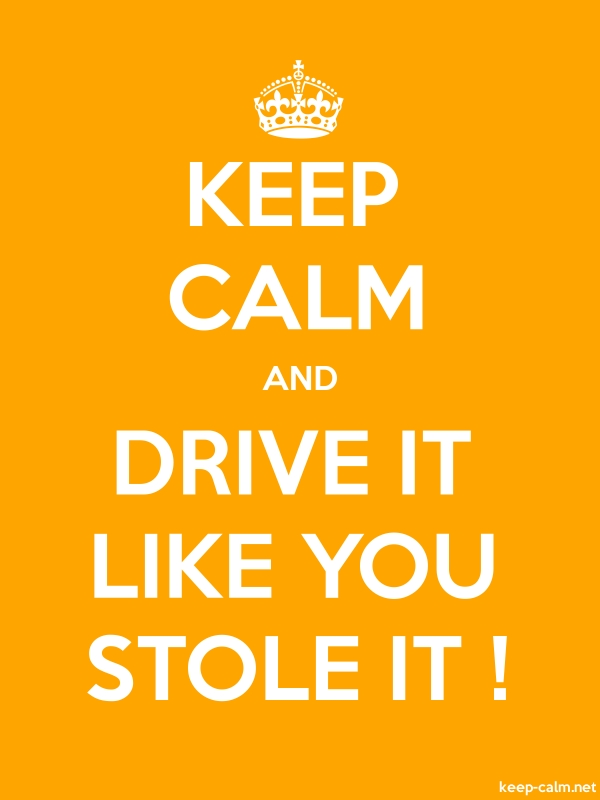 KEEP CALM AND DRIVE IT LIKE YOU STOLE IT ! - white/orange - Default (600x800)
