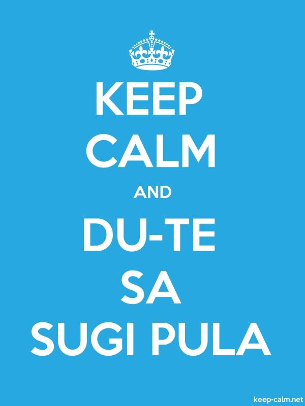 KEEP CALM AND DU-TE SA SUGI PULA - white/blue - Default (600x800)
