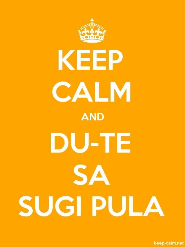 KEEP CALM AND DU-TE SA SUGI PULA - white/orange - Default (600x800)
